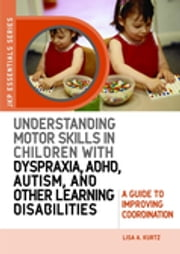 Understanding Motor Skills in Children with Dyspraxia, ADHD, Autism, and Other Learning Disabilities - A Guide to Improving Coordination ebook by Lisa A. Kurtz