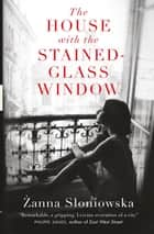 The House with the Stained-Glass Window ebook by Zanna Sloniowska, Antonia Lloyd Jones