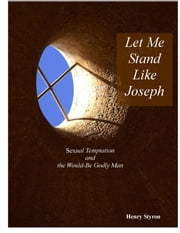 Let Me Stand Like Joseph: Sexual Temptation and The Would-Be Godly Man ebook by Henry Styron