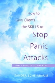 How to Give Clients the Skills to Stop Panic Attacks - Don't Forget to Breathe ebook by Sandra Scheinbaum