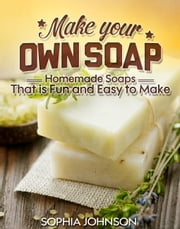 Make Your Own Soap - Homemade Soaps That is Fun and Easy to Make ebook by Sophia Johnson