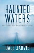 Haunted Waters: More True Ghost Stories of Newfoundland and Labrador ebook by Dale Jarvis