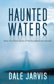 Haunted Waters: More True Ghost Stories of Newfoundland and Labrador - More True Ghost Stories of Newfoundland and Labrador ebook by Dale Jarvis