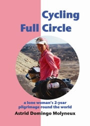 Cycling Full Circle: a lone woman's 2-year pilgrimage round the world ebook by Astrid Domingo Molyneux