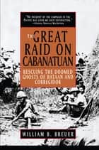 The Great Raid on Cabanatuan - Rescuing the Doomed Ghosts of Bataan and Corregidor ebook by William B. Breuer