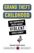 Grand Theft Childhood - The Surprising Truth About Violent Video Games and What Parents Can Do ebook by Dr. Lawrence Kutner, Dr. Cheryl Olson