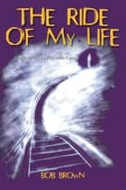 The Ride Of My Life ebook by Bob Brown