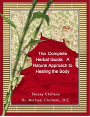 The Complete Herbal Guide: A Natural Approach to Healing the Body ebook by Stacey Chillemi,Dr. Michael Chillemi, D.C.