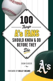 100 Things A's Fans Should Know & Do Before They Die ebook by Susan Slusser,Billy Beane