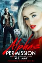 Alpha's Permission - Paranormal Huntress Series, #3 ebook by W.J. May