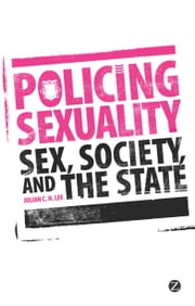 Policing Sexuality - Sex, Society, and the State ebook by Julian C. H. Lee