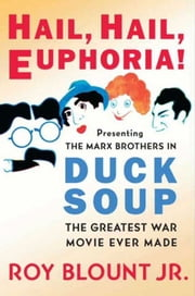 Hail, Hail, Euphoria! - Presenting the Marx Brothers in Duck Soup, the Greatest War Movie Ever Made ebook by Roy Blount, Jr.
