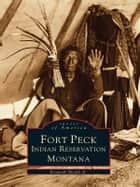 Fort Peck Indian Reservation, Montana ebook by Kenneth Shields Jr.