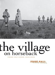 The Village on Horseback - Prose and Verse, 2003-2008 ebook by Jesse Ball