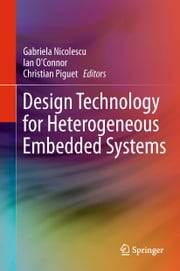 Design Technology for Heterogeneous Embedded Systems ebook by Gabriela Nicolescu,Ian O'Connor,Christian Piguet