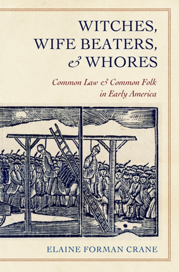 Witches, Wife Beaters, and Whores - Common Law and Common Folk in Early America ebook by Elaine Forman Crane