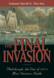 The Final Invasion - Plattsburgh, the War of 1812's Most Decisive Battle ebook by David Colonel Fitz-Enz
