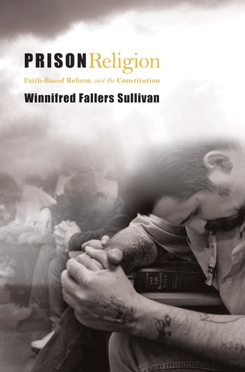 Prison Religion - Faith-Based Reform and the Constitution ebook by Winnifred Fallers Sullivan
