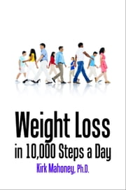 Weight Loss in 10,000 Steps a Day - How to Lose Weight without Dieting ebook by Kirk Mahoney, Ph.D.