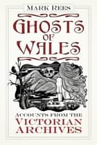 Ghosts of Wales - Accounts from the Victorian Archives ebook by Mark Rees