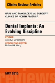 Dental Implants: An Evolving Discipline, An Issue of Oral and Maxillofacial Clinics of North America, ebook by Alex M. Greenberg