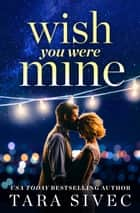 Wish You Were Mine - A heart-wrenching story about first loves and second chances ebook by Tara Sivec