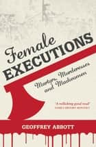 Female Executions - Martyrs, Murderesses and Madwomen ebook by Geoffrey Abbott