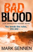 BAD BLOOD: A DI Charlotte Savage Novel ebook by Mark Sennen