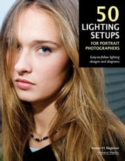 50 Lighting Setups for Portrait Photographers - Easy-To-Follow Lighting Designs and Diagrams ebook by Steven H Begleiter