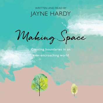 Making Space - Creating boundaries in an ever-encroaching world audiobook by Jayne Hardy