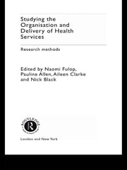 Studying the Organisation and Delivery of Health Services - Research Methods ebook by Pauline Allen,Pauline Allen,Nick Black,Aileen Clarke,Naomi Fulop,Stuart Anderson