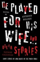 He Played For His Wife And Other Stories ebook by Anthony Holden, Natalie Galustian