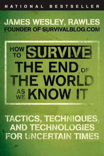 How to Survive the End of the World as We Know It - Tactics, Techniques, and Technologies for Uncertain Times ebook by James Wesley, Rawles