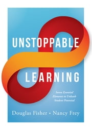 Unstoppable Learning - Seven Essential Elements to Unleash Student Potential ebook by Douglas Fisher,Nancy Frey