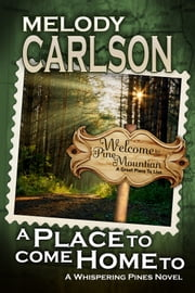 A Place to Come Home To: A Whispering Pines Novel - Book 1 ebook by Melody Carlson