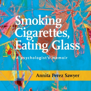 Smoking Cigarettes, Eating Glass - A Psychologist's Memoir audiobook by Annita Perez-Sawyer