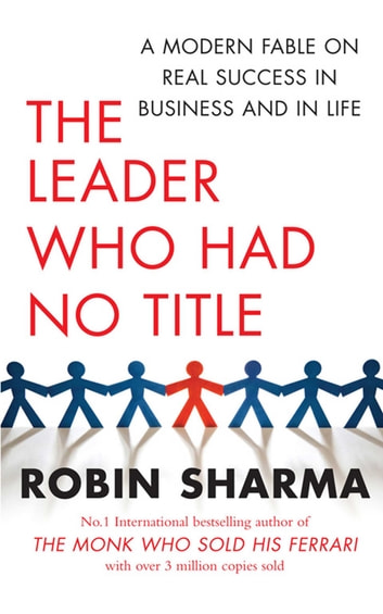 The Leader Who Had No Title - A Modern Fable on Real Success in Business and in Life ebook by Robin Sharma