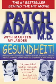 Gesundheit!: Bringing Good Health to You, the Medical System, and Society through Physician Service, Complementary Therapies, Humor, and Joy - Bringing Good Health to You, the Medical System, and Society through Physician Service, Complementary Therapies, Humor, and Joy ebook by Patch Adams, M.D.,Maureen Mylander