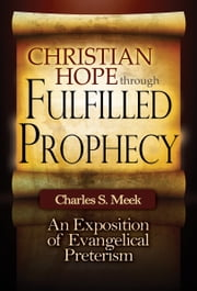 Christian Hope through Fulfilled Prophecy - An Exposition of Evangelical Preterism ebook by Charles S. Meek