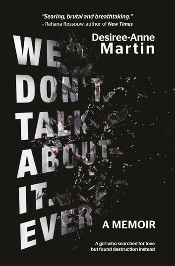 We Don't Talk About It. Ever: A memoir - A girl who searched for love but found destruction instead ebook by Desiree-Anne Martin