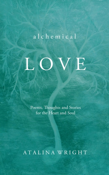 Alchemical Love - Poems, Thoughts and Stories for the Heart and Soul ebook by Atalina Wright