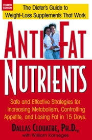 Anti-Fat Nutrients - The Dieter's Guide to Weight-Loss Supplements that work ebook by Dallas Clauatre Ph.D.,Bill Karneges