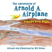 The Adventures of Arnold A. Airplane - Arnold's First Flight ebook by Bill Slentz