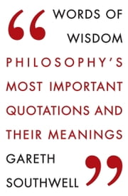 Words of Wisdom - Philosophy's Most Important Quotations and Their Meaning ebook by Gareth Southwell