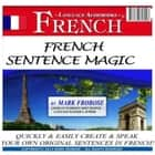French Sentence Magic - Quickly & Easily Create & Speak Your Own Original Sentences in French! audiobook by Mark Frobose