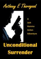 Unconditional Surrender ebook by Anthony E Thorogood
