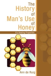 The History of Man's Use of Honey - It's Healing Properties ebook by Ann de Ruig