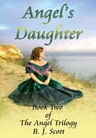 ANGEL'S DAUGHTER - BOOK TWO OF THE ANGEL TRILOGY ebook by B. J. SCOTT