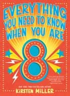Everything You Need to Know When You Are 8 ebook by Kirsten Miller