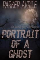 Portrait of a Ghost - An Eerie Gay Romance ebook by Parker Avrile